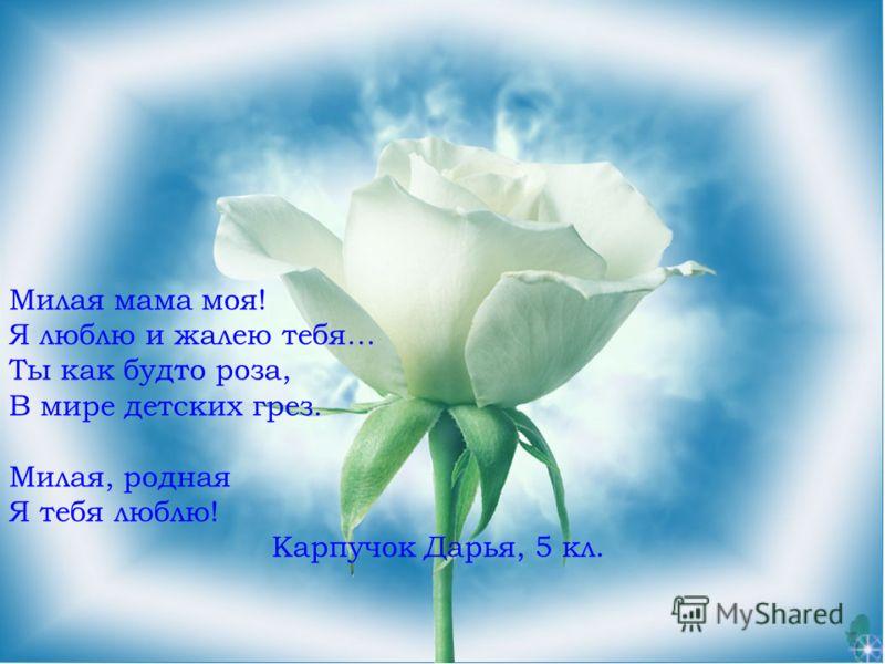 Милая мама моя! Я люблю и жалею тебя… Ты как будто роза, В мире детских грез. Милая, родная Я тебя люблю! Карпучок Дарья, 5 кл.