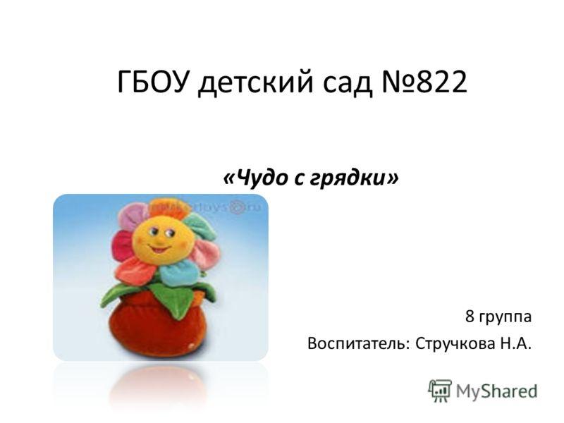 ГБОУ детский сад 822 «Чудо с грядки» 8 группа Воспитатель: Стручкова Н.А.
