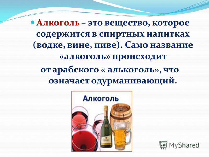 Алкоголь – это вещество, которое содержится в спиртных напитках (водке, вине, пиве). Само название «алкоголь» происходит от арабского « алькоголь», что означает одурманивающий.