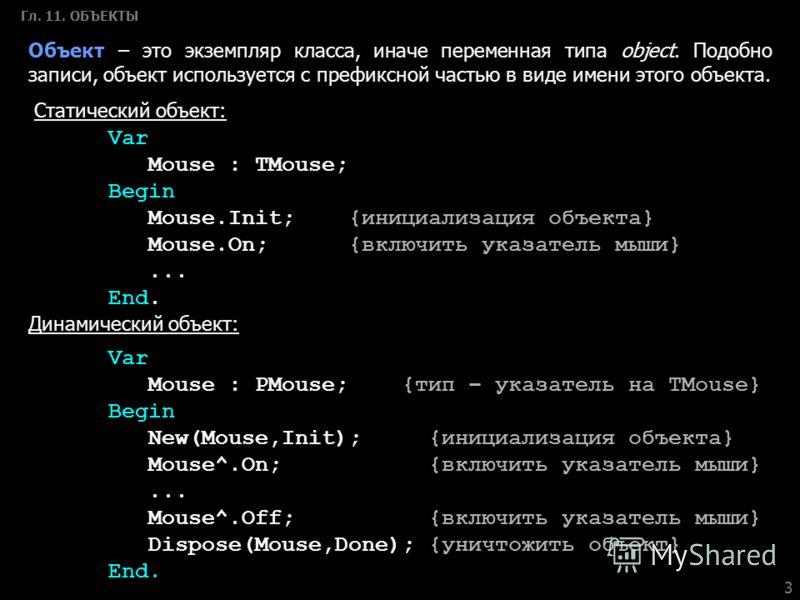 3 Гл. 11. ОБЪЕКТЫ Объект – это экземпляр класса, иначе переменная типа object. Подобно записи, объект используется с префиксной частью в виде имени этого объекта. Статический объект: Var Mouse : TMouse; Begin Mouse.Init;{инициализация объекта} Mouse.