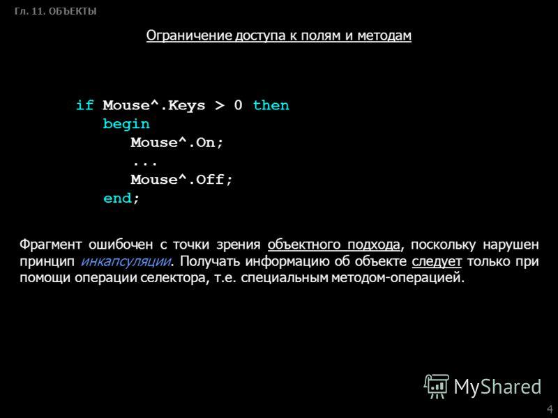 4 Гл. 11. ОБЪЕКТЫ if Mouse^.Keys > 0 then begin Mouse^.On;... Mouse^.Off; end; Ограничение доступа к полям и методам Фрагмент ошибочен с точки зрения объектного подхода, поскольку нарушен принцип инкапсуляции. Получать информацию об объекте следует т