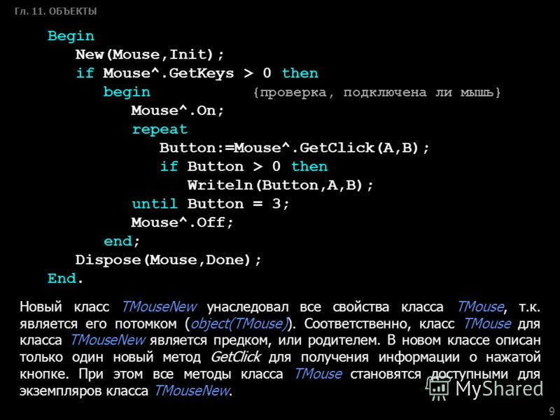 9 Гл. 11. ОБЪЕКТЫ Begin New(Mouse,Init); if Mouse^.GetKeys > 0 then begin {проверка, подключена ли мышь} Mouse^.On; repeat Button:=Mouse^.GetClick(A,B); if Button > 0 then Writeln(Button,A,B); until Button = 3; Mouse^.Off; end; Dispose(Mouse,Done); E