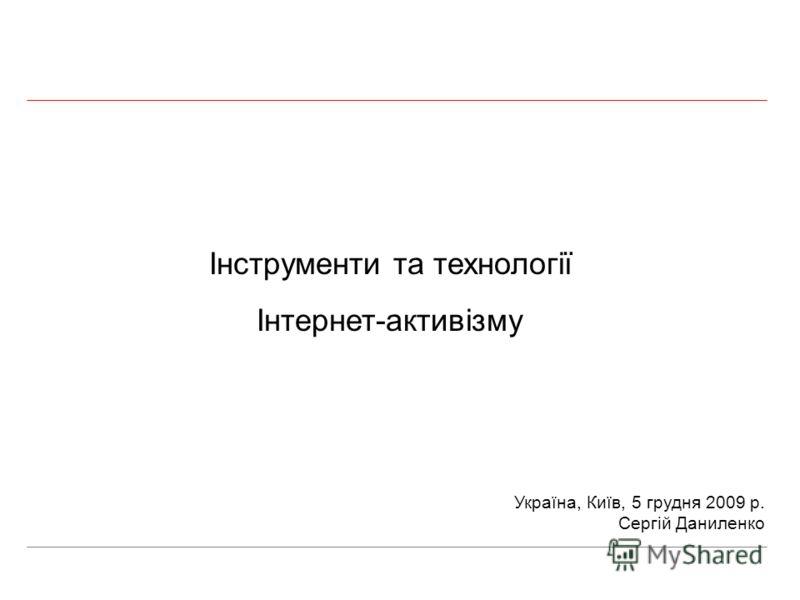 Інструменти та технології Інтернет-активізму Україна, Київ, 5 грудня 2009 р. Сергій Даниленко