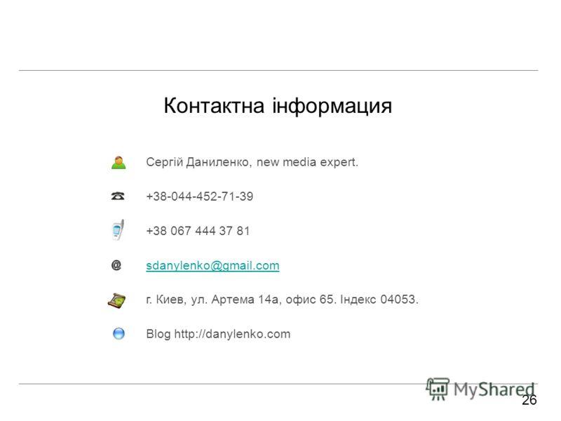Контактна інформация Сергій Даниленко, new media expert. +38-044-452-71-39 +38 067 444 37 81 sdanylenko@gmail.com г. Киев, ул. Артема 14а, офис 65. Індекс 04053. Blog http://danylenko.com 26