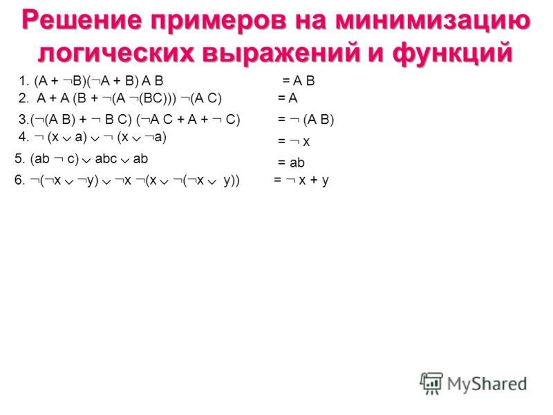 Решение примеров на минимизацию логических выражений и функций 1. (A + B)( A + B) A B 2. A + A (B + (A (BC))) (A C) = A B = A 3.( (A B) + B C) ( A C + A + C)= (A B) 4. (x a) (x a) = x 5. (ab c) abc ab = ab 6. ( x y) x (x ( x y))= x + y