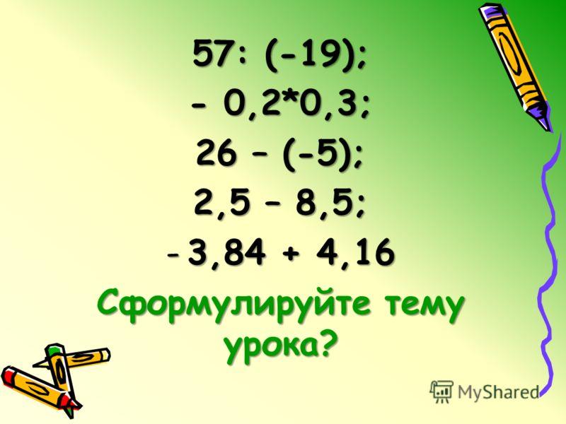 57: (-19); - 0,2*0,3; 26 – (-5); 2,5 – 8,5; -3,84 + 4,16 Сформулируйте тему урока?