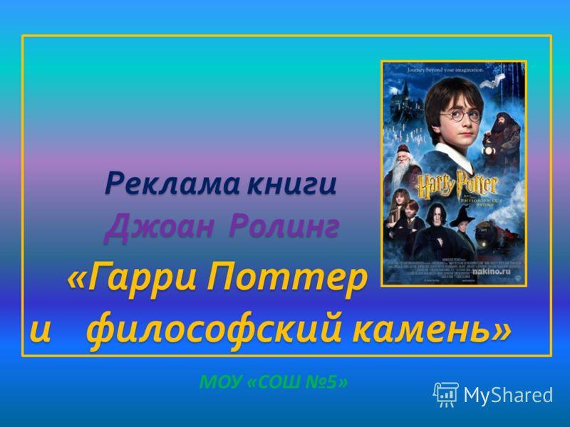 Реклама книги Джоан Ролинг « Гарри Поттер и философский камень » Реклама книги Джоан Ролинг « Гарри Поттер и философский камень » МОУ «СОШ 5»