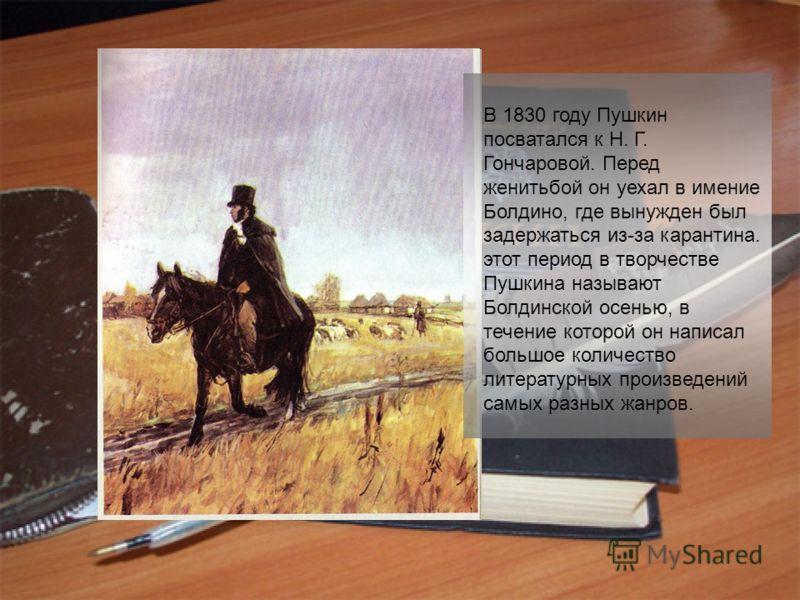 В 1830 году Пушкин посватался к Н. Г. Гончаровой. Перед женитьбой он уехал в имение Болдино, где вынужден был задержаться из-за карантина. этот период в творчестве Пушкина называют Болдинской осенью, в течение которой он написал большое количество ли