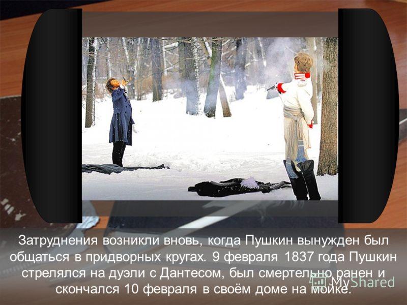 Затруднения возникли вновь, когда Пушкин вынужден был общаться в придворных кругах. 9 февраля 1837 года Пушкин стрелялся на дуэли с Дантесом, был смертельно ранен и скончался 10 февраля в своём доме на мойке.