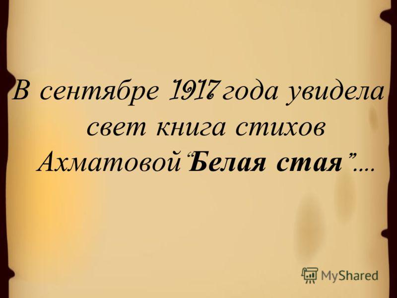 В сентябре 1917 года увидела свет книга стихов Ахматовой Белая стая ….