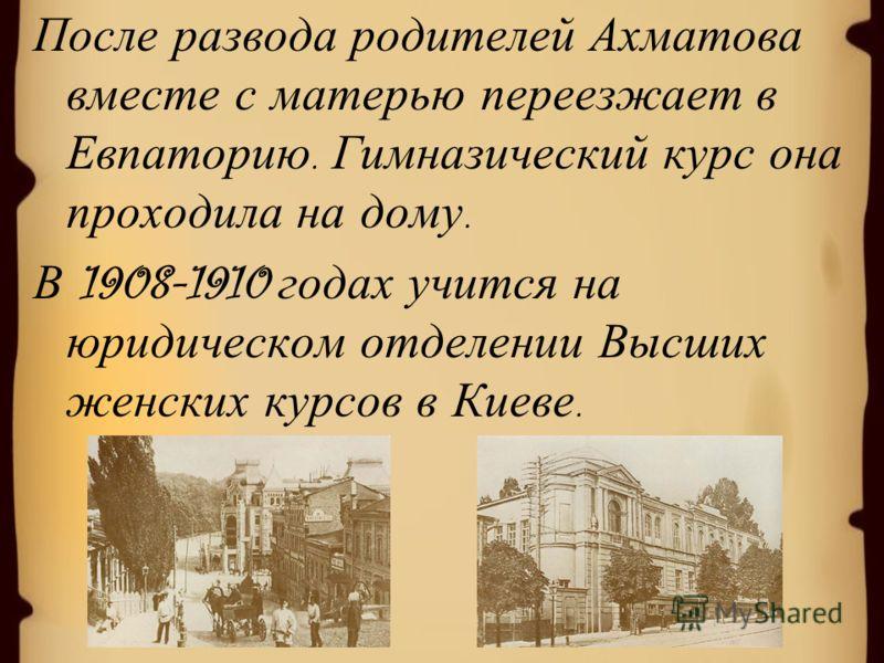 После развода родителей Ахматова вместе с матерью переезжает в Евпаторию. Гимназический курс она проходила на дому. В 1908-1910 годах учится на юридическом отделении Высших женских курсов в Киеве.