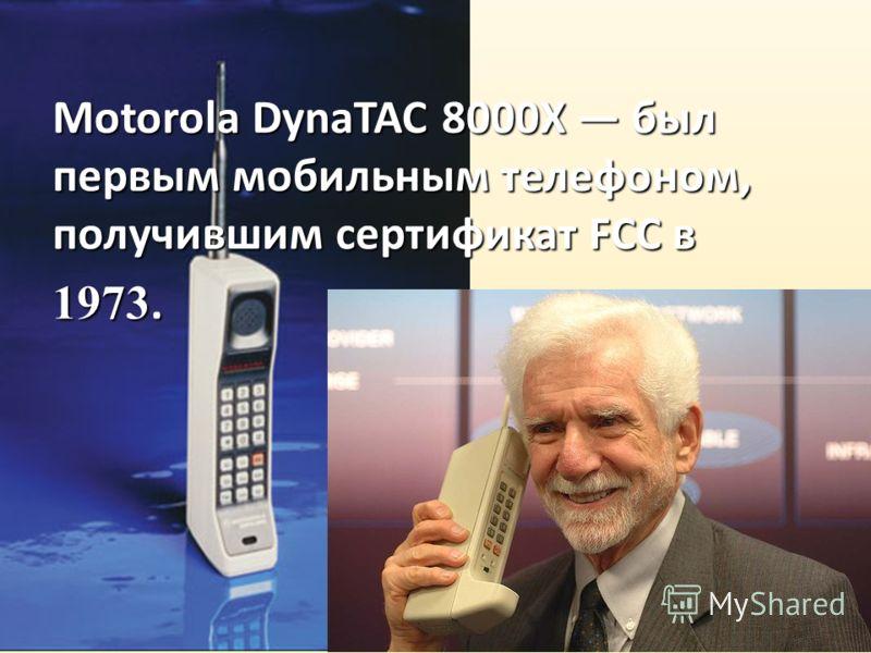Motorola DynaTAC 8000X был первым мобильным телефоном, получившим сертификат FCC в 1973.