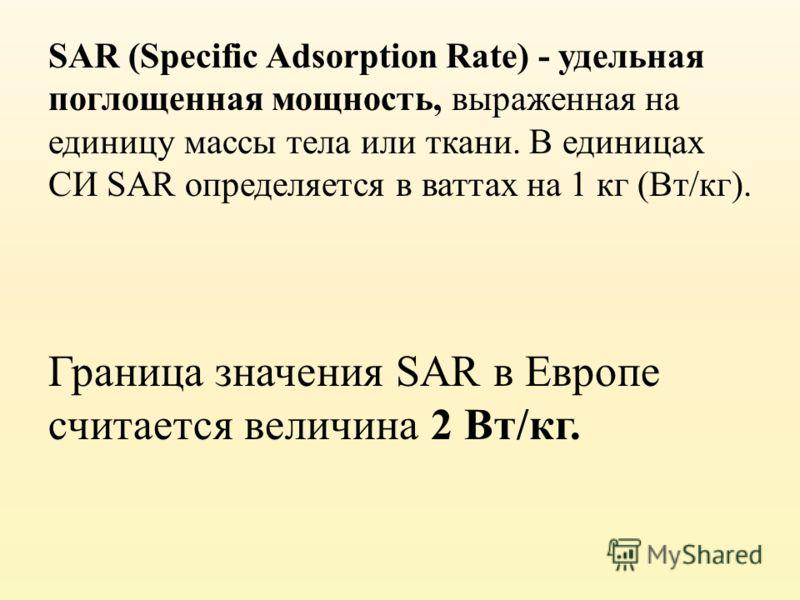 SAR (Specific Adsorption Rate) - удельная поглощенная мощность, выраженная на единицу массы тела или ткани. В единицах СИ SAR определяется в ваттах на 1 кг (Вт/кг). Граница значения SAR в Европе считается величина 2 Вт/кг.