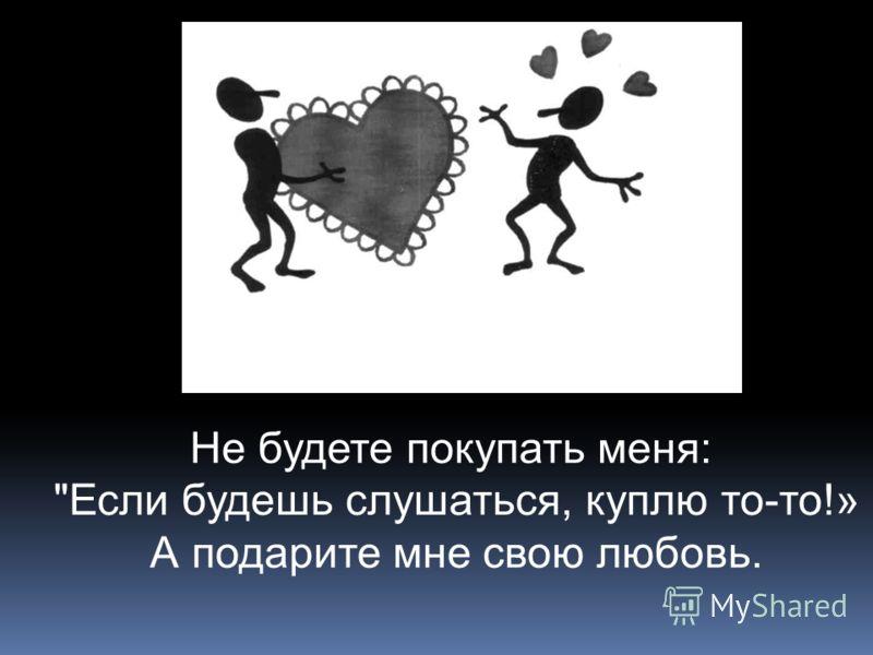 Не будете покупать меня: Если будешь слушаться, куплю то-то!» А подарите мне свою любовь.