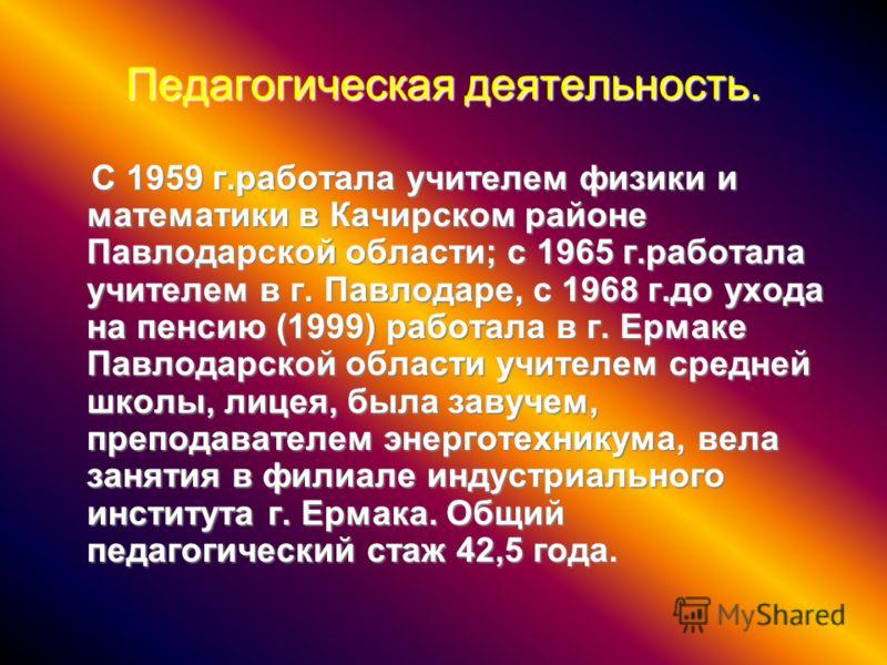 Педагогическая деятельность. С 1959 г.работала учителем физики и математики в Качирском районе Павлодарской области; с 1965 г.работала учителем в г. Павлодаре, с 1968 г.до ухода на пенсию (1999) работала в г. Ермаке Павлодарской области учителем сред