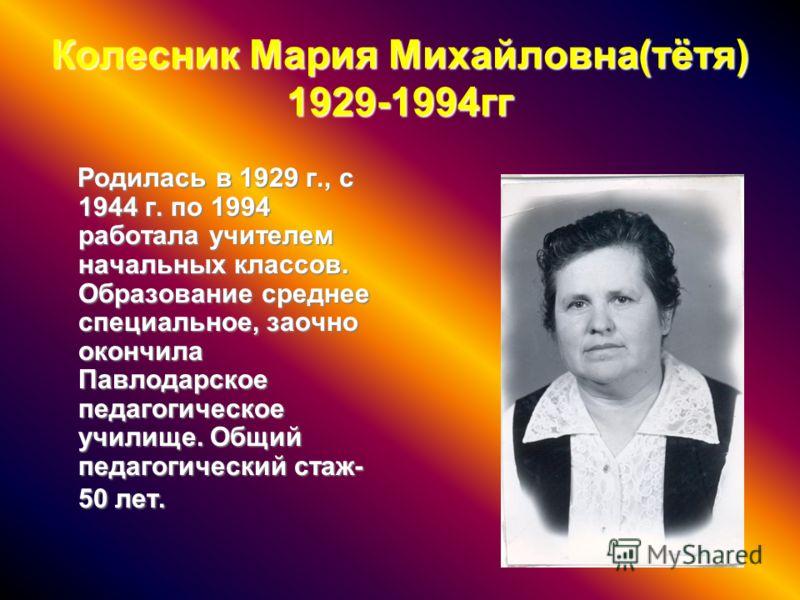 Колесник Мария Михайловна(тётя) 1929-1994гг Родилась в 1929 г., с 1944 г. по 1994 работала учителем начальных классов. Образование среднее специальное, заочно окончила Павлодарское педагогическое училище. Общий педагогический стаж- 50 лет. Родилась в