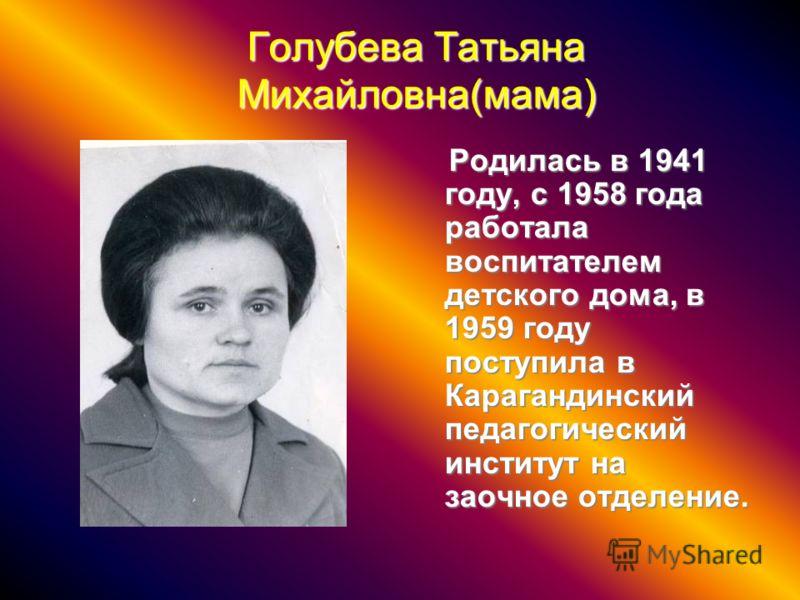Голубева Татьяна Михайловна(мама) Родилась в 1941 году, с 1958 года работала воспитателем детского дома, в 1959 году поступила в Карагандинский педагогический институт на заочное отделение. Родилась в 1941 году, с 1958 года работала воспитателем детс