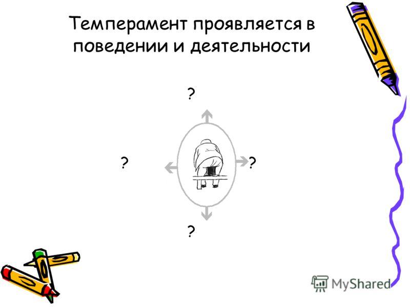 Темперамент проявляется в поведении и деятельности ? ? ? ?