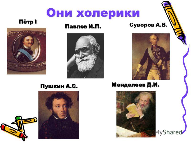 Они холерики Пётр I Менделеев Д.И. Пушкин А.С. Павлов И.П. Суворов А.В.