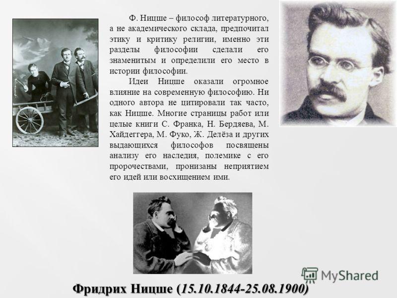 Ф. Ницше – философ литературного, а не академического склада, предпочитал этику и критику религии, именно эти разделы философии сделали его знаменитым и определили его место в истории философии. Идеи Ницше оказали огромное влияние на современную фило