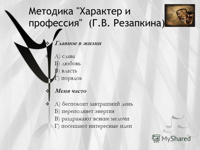 Методика Характер и профессия (Г.В. Резапкина) Главное в жизни А) слава Б) любовь В) власть Г) порядок Меня часто А) беспокоит завтрашний день Б) переполняет энергия В) раздражают всякие мелочи Г) посещают интересные идеи