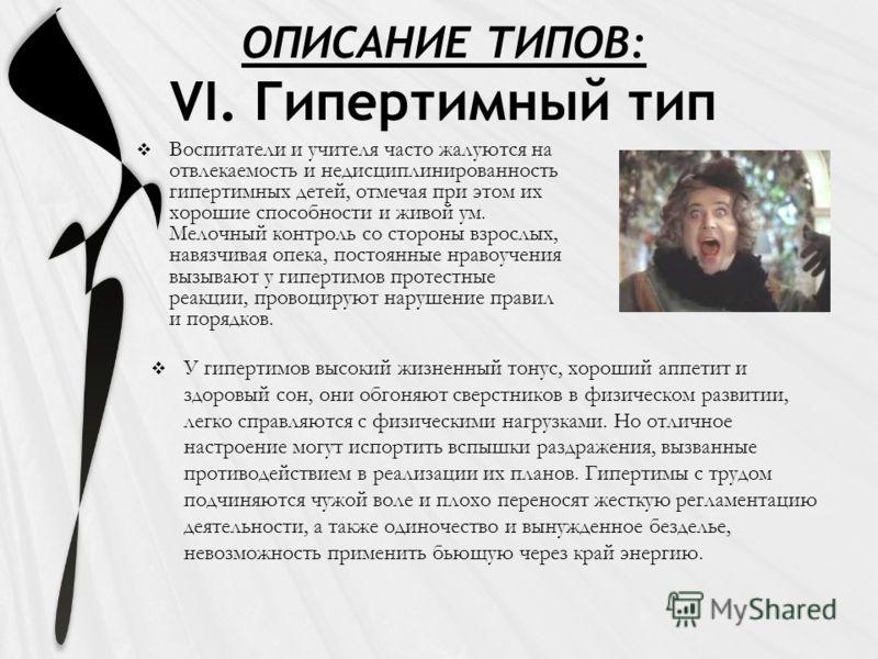ОПИСАНИЕ ТИПОВ: VI. Гипертимный тип Воспитатели и учителя часто жалуются на отвлекаемость и недисциплинированность гипертимных детей, отмечая при этом их хорошие способности и живой ум. Мелочный контроль со стороны взрослых, навязчивая опека, постоян