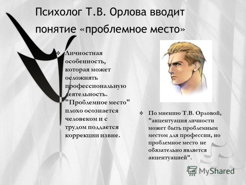 Психолог Т.В. Орлова вводит понятие «проблемное место» Личностная особенность, которая может осложнять профессиональную деятельность.