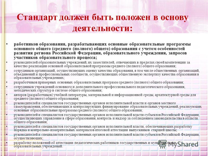 Стандарт должен быть положен в основу деятельности: работников образования, разрабатывающих основные образовательные программы основного общего (среднего (полного) общего) образования с учетом особенностей развития региона Российской Федерации, образ