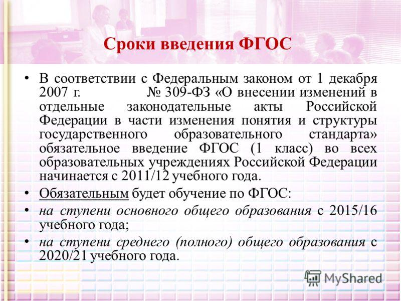 Сроки введения ФГОС В соответствии с Федеральным законом от 1 декабря 2007 г. 309-ФЗ «О внесении изменений в отдельные законодательные акты Российской Федерации в части изменения понятия и структуры государственного образовательного стандарта» обязат