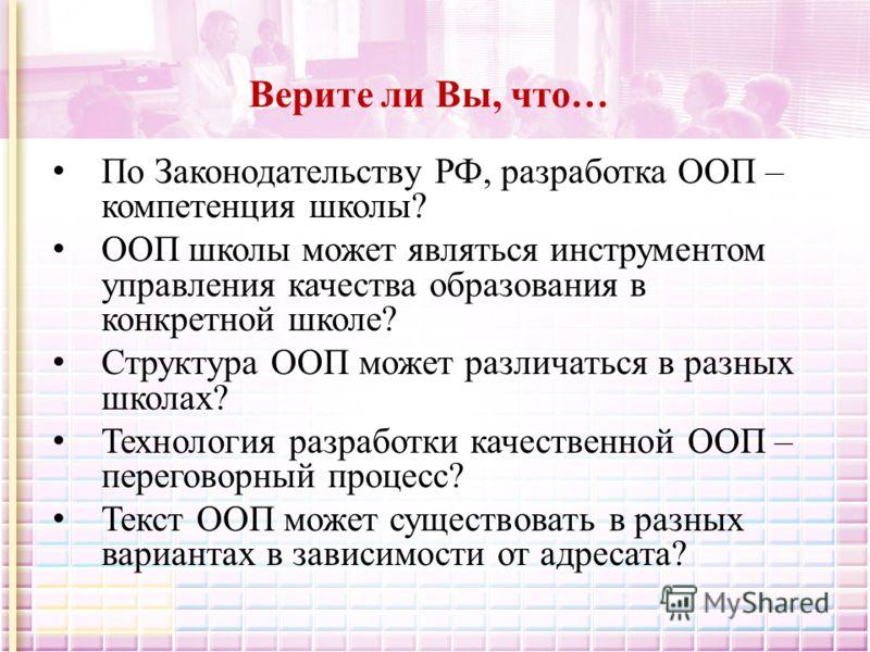 Верите ли Вы, что… По Законодательству РФ, разработка ООП – компетенция школы? ООП школы может являться инструментом управления качества образования в конкретной школе? Структура ООП может различаться в разных школах? Технология разработки качественн