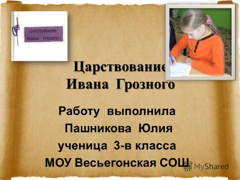 Царствование Ивана Грозного Работу выполнила Пашникова Юлия ученица 3-в класса МОУ Весьегонская СОШ