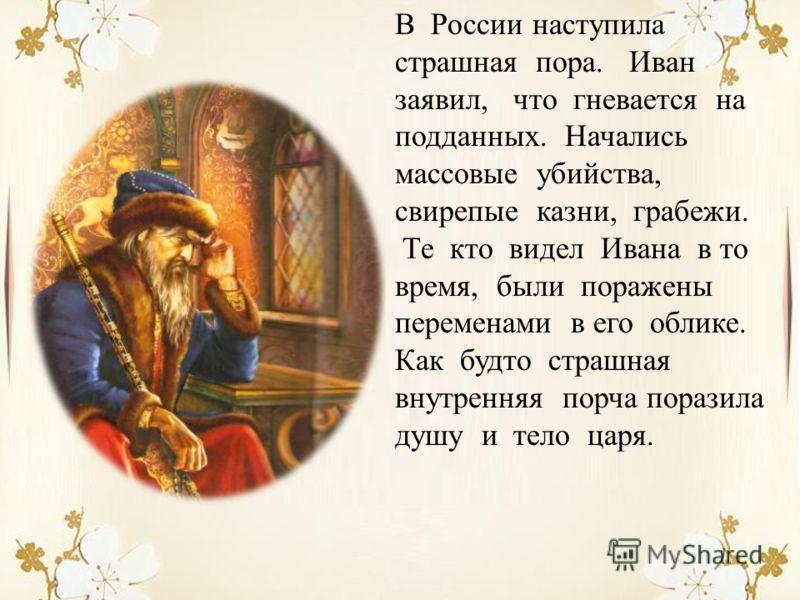 В России наступила страшная пора. Иван заявил, что гневается на подданных. Начались массовые убийства, свирепые казни, грабежи. Те кто видел Ивана в то время, были поражены переменами в его облике. Как будто страшная внутренняя порча поразила душу и