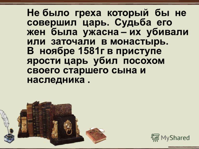 Не было греха который бы не совершил царь. Судьба его жен была ужасна – их убивали или заточали в монастырь. В ноябре 1581г в приступе ярости царь убил посохом своего старшего сына и наследника.