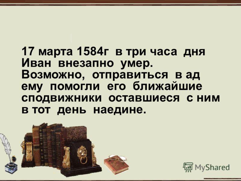 17 марта 1584г в три часа дня Иван внезапно умер. Возможно, отправиться в ад ему помогли его ближайшие сподвижники оставшиеся с ним в тот день наедине.