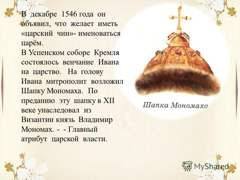 В декабре 1546 года он объявил, что желает иметь «царский чин»- именоваться царём. В Успенском соборе Кремля состоялось венчание Ивана на царство. На голову Ивана митрополит возложил Шапку Мономаха. По преданию эту шапку в ХІІ веке унаследовал из Виз