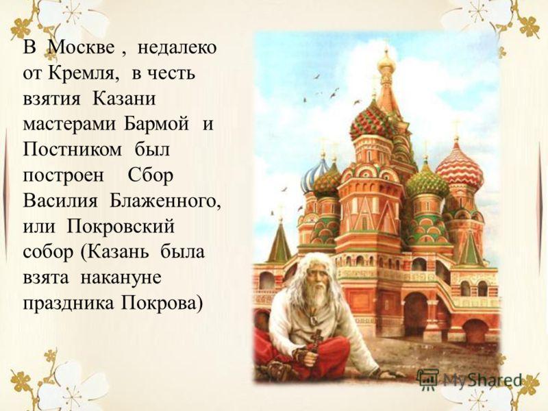 В Москве, недалеко от Кремля, в честь взятия Казани мастерами Бармой и Постником был построен Сбор Василия Блаженного, или Покровский собор (Казань была взята накануне праздника Покрова)