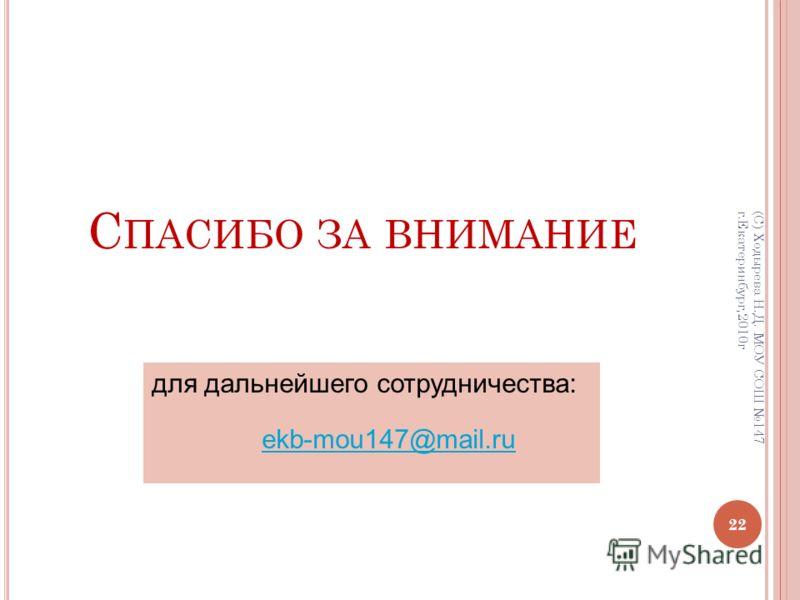 С ПАСИБО ЗА ВНИМАНИЕ 22 (С) Ходырева Н.Д. МОУ СОШ 147 г.Екатеринбург,2010г для дальнейшего сотрудничества: ekb-mou147@mail.ru