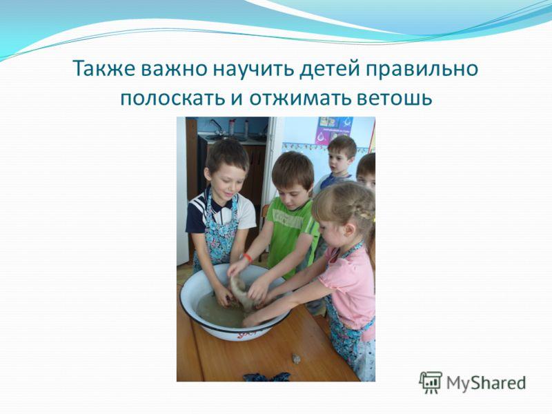 Также важно научить детей правильно полоскать и отжимать ветошь