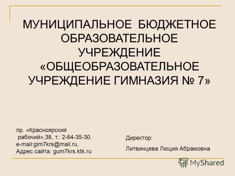 МУНИЦИПАЛЬНОЕ БЮДЖЕТНОЕ ОБРАЗОВАТЕЛЬНОЕ УЧРЕЖДЕНИЕ «ОБЩЕОБРАЗОВАТЕЛЬНОЕ УЧРЕЖДЕНИЕ ГИМНАЗИЯ 7» пр. «Красноярский рабочий»,38, т.: 2-64-35-30, e-mail:gim7krs@mail.ru, Адрес сайта: gum7krs.ktk.ru Директор: Литвинцева Люция Абрамовна