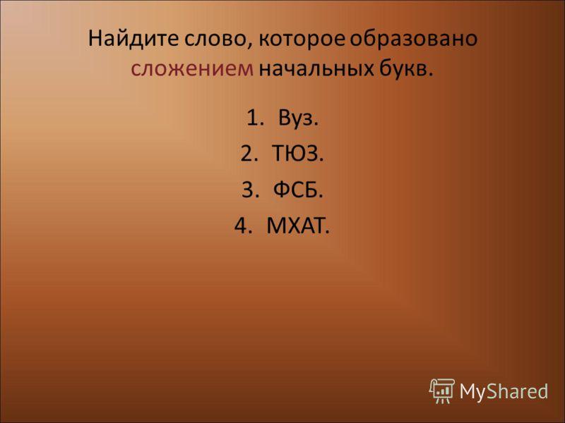 Найдите слово, которое образовано сложением начальных букв. 1.Вуз. 2.ТЮЗ. 3.ФСБ. 4.МХАТ.