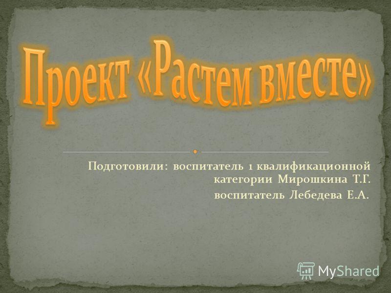 Подготовили: воспитатель 1 квалификационной категории Мирошкина Т.Г. воспитатель Лебедева Е.А.