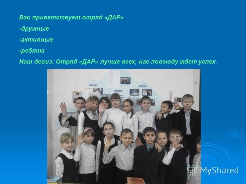 Вас приветствует отряд «ДАР» -дружные -активные -ребята Наш девиз: Отряд «ДАР» лучше всех, нас повсюду ждет успех.
