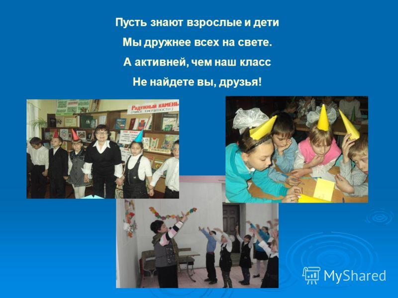 Пусть знают взрослые и дети Мы дружнее всех на свете. А активней, чем наш класс Не найдете вы, друзья!