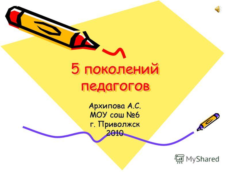 5 поколений педагогов Архипова А.С. МОУ сош 6 г. Приволжск 2010