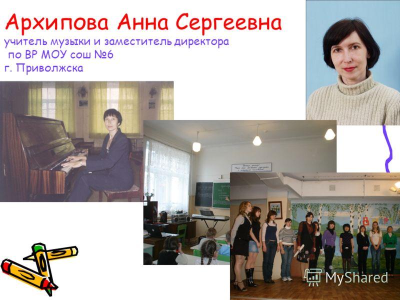 Архипова Анна Сергеевна учитель музыки и заместитель директора по ВР МОУ сош 6 г. Приволжска