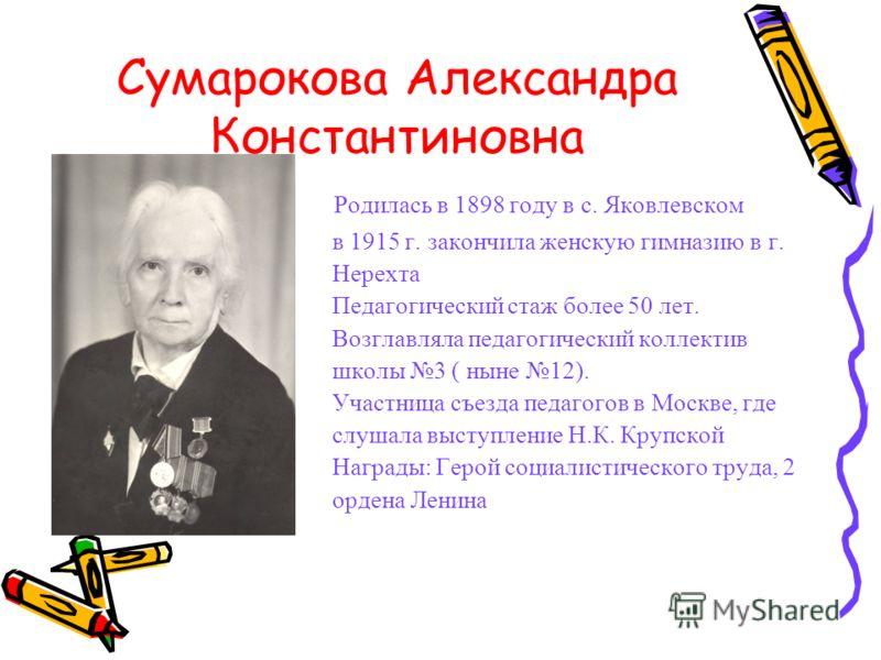 Сумарокова Александра Константиновна Родилась в 1898 году в с. Яковлевском в 1915 г. закончила женскую гимназию в г. Нерехта Педагогический стаж более 50 лет. Возглавляла педагогический коллектив школы 3 ( ныне 12). Участница съезда педагогов в Москв
