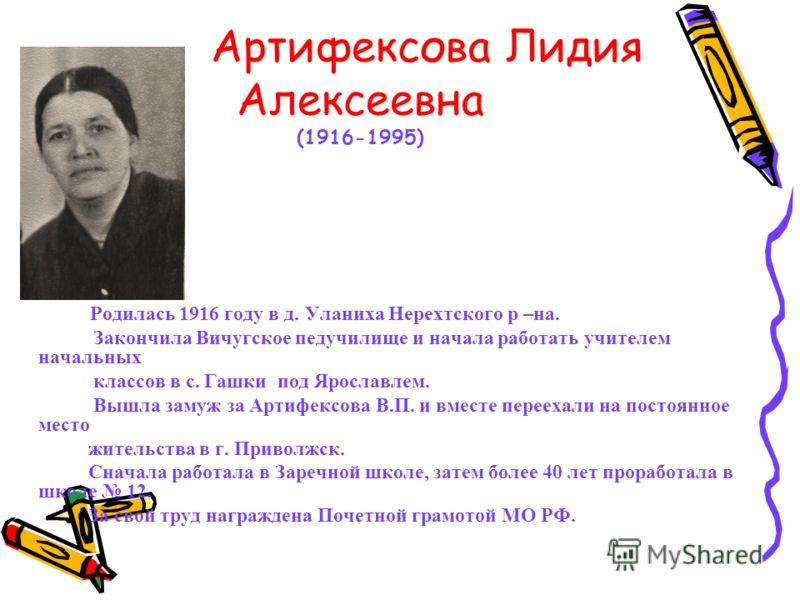 Артифексова Лидия Алексеевна (1916-1995) Родилась 1916 году в д. Уланиха Нерехтского р –на. Закончила Вичугское педучилище и начала работать учителем начальных классов в с. Гашки под Ярославлем. Вышла замуж за Артифексова В.П. и вместе переехали на п