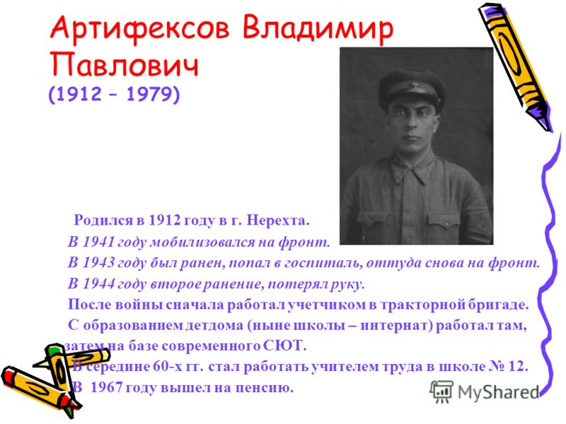 Артифексов Владимир Павлович (1912 – 1979) Родился в 1912 году в г. Нерехта. В 1941 году мобилизовался на фронт. В 1943 году был ранен, попал в госпиталь, оттуда снова на фронт. В 1944 году второе ранение, потерял руку. После войны сначала работал уч