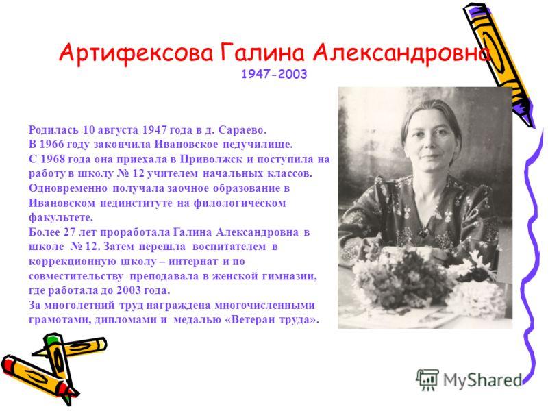 Артифексова Галина Александровна 1947-2003 Родилась 10 августа 1947 года в д. Сараево. В 1966 году закончила Ивановское педучилище. С 1968 года она приехала в Приволжск и поступила на работу в школу 12 учителем начальных классов. Одновременно получал