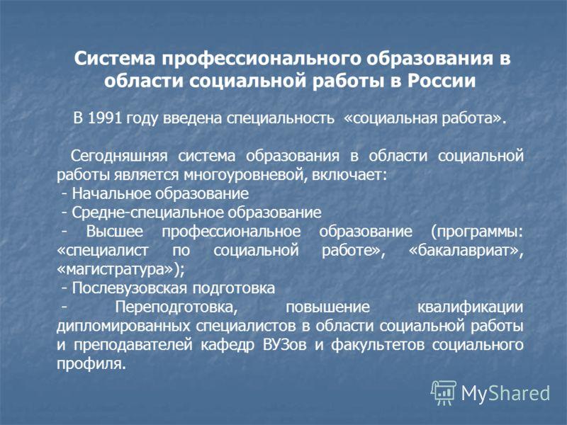 Система профессионального образования в области социальной работы в России В 1991 году введена специальность «социальная работа». Сегодняшняя система образования в области социальной работы является многоуровневой, включает: - Начальное образование -